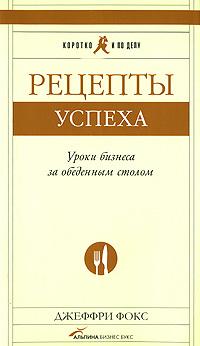 Купить Книга Рецепты успеха: Уроки бизнеса за обеденным столом. Фокс Дж