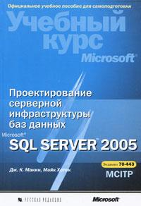 Книга Проектирование серверной инфраструктуры баз данных Microsoft SQL Server 2005. Макин (+CD)