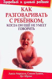 Книга Как разговаривать с ребенком, когда он еще не умеет говорить. 2-е изд. Акредоло