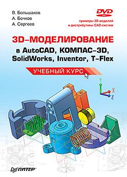 Книга 3D-моделирование в AutoCAD, КОМПАС-3D, SolidWorks, Inventor, T-Flex. Учебный курс. Большаков (+DVD)