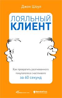 Книга Лояльный клиент: Как превратить разгневанного покупателя в счастливого за 60 секунд. Шоул