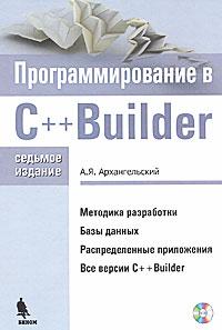 Книга Программирование в C ++ Builder. 7-е изд. Архангельский (+CD)