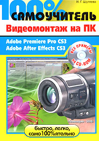 Книга 100% самоучитель Видеомонтаж на ПК. Adobe Premiere Pro CS3, Adobe After Effects CS3. Шуляева (