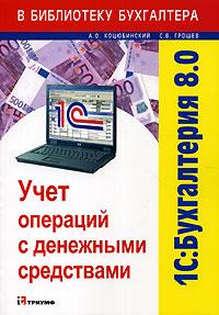 Книга 1С: Бухгалтерия 8.0. Учет операций с денежными средствами. Коцюбинский