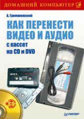 Книга Как перенести видео и аудио с кассет на CD и DVD (+CD) . Громаковский