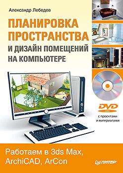 Планировка пространства и дизайн помещений на компьютере. Работаем в 3ds Max, ArchiCAD, ArCon (+DVD). Лебедев