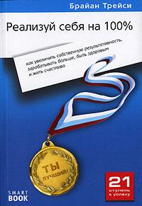 Книга Реализуй себя на 100%: как увеличить собственную результативность, зарабатывать больше, быть з