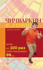 Книга Чичваркин Е...гений. Если из 100 раз тебя посылают 99…. Котин