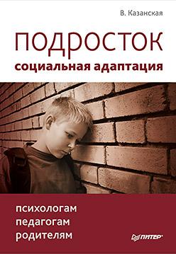Подросток: социальная адаптация. Книга для психологов, педагогов и родителей. Казанская