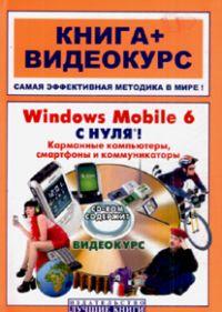 Книга Windows Mobile 6 с нуля! Карманные компьютеры, смартфоны и коммуникаторы. Книга + Видеокурс. В
