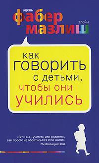 Книга Как говорить с детьми , чтобы они учились. Фабер
