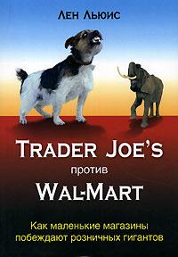 Книга Trader Joes против Wal-Mart. Как маленькие магазины побеждают розничных гигантов. Льюис Лен