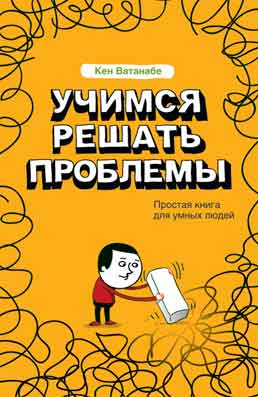 Книга Учимся решать проблемы . Кен Ватанабе