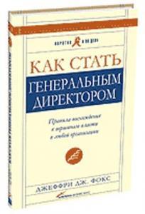 Книга Как стать генеральным директором. Правила восхождения к вершинам власти в любой организации. 4-е изд. Фокс Джеффри