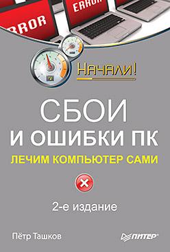 Сбои и ошибки ПК. Лечим компьютер сами. 2-е изд. Ташков