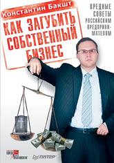 Книга Как загубить собственный бизнес: вредные советы российским предпринимателям.Бакшт