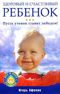 Купить Книга Здоровый и счастливый ребенок. Пусть утенок станет лебедем! Афонин