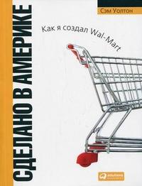 Сделано в Америке: как я создал Wal-Mart Изд.6 .Уолтон Сэм
