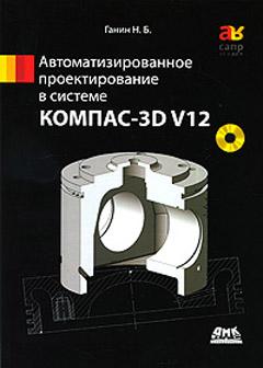 КОМПАС-3D V12 Автоматизированное проектирование в системе. Ганин