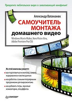 Самоучитель монтажа домашнего видео Windows Movie Maker, Nero Vision Xtra, Adobe Premiere Pro CS5. Ватаманюк