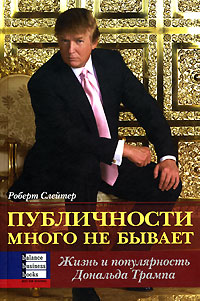 Книга Публичности много не бывает. Жизнь и популярность Дональда Трампа. Роберт Слейтер