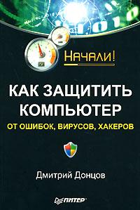Книга Как защитить компьютер от ошибок, вирусов, хакеров. Начали! Донцов