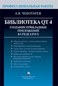 Книга Библиотека Qt 4. Создание прикладных приложений в среде Linux. Профессиональная работа. Чеботарев