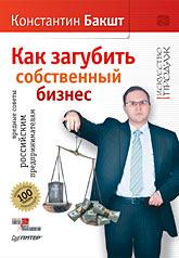Книга Как загубить собственный бизнес: вредные советы российским предпринимателям.2-е изд. Бакшт