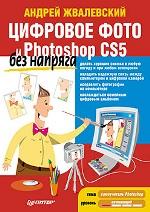 Купить Цифровое фото и Photoshop CS5 без напряга. Жвалевский
