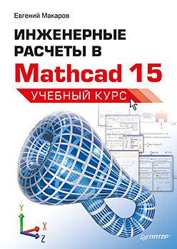 Книга Инженерные расчеты в Mathcad 15. Учебный курс. Макаров