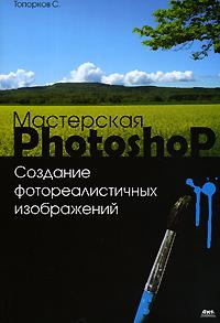 Книга Мастерская Photoshop Создание фотореалистичных изображений. Топорков