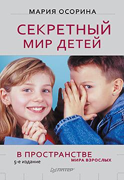 Секретный мир детей в пространстве мира взрослых. 5-е изд. Осорина