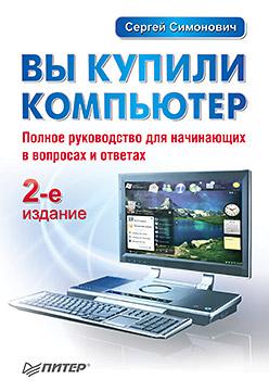 Книга Вы купили компьютер. Полное руководство для начинающих в вопросах и ответах. 2-е изд. Симонович