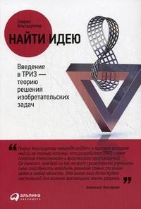 Найти идею:Введение в ТРИЗ - теорию решения изобретательских задач 4.- изд. Альтшуллер